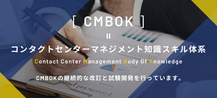 CMBOK = コンタクトセンターマネジメント知識スキル体系 Contact Center Management Body Of Knowledge CMBOKの継続的な改訂と試験開発を⾏っています。
